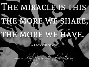 ... miracle is this the more we share, the more we have. ~ Leonard Nimoy
