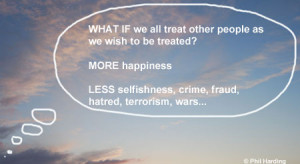 WHAT IF we all treat other people as we wish to be treated? MORE ...