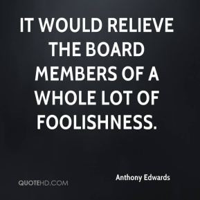 Anthony Edwards - It would relieve the board members of a whole lot of ...