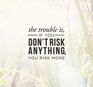 "45. ""If you don't risk anything, you risk more"""
