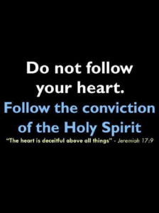 Do not follow your heart. Follow the conviction of the Holy Spirit.