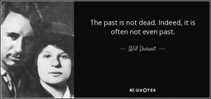 The past is not dead. Indeed, it is often not even past. - Will Durant
