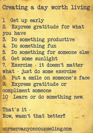 Creating a day worth living. 1. Get up early. 2. Express gratitude for ...