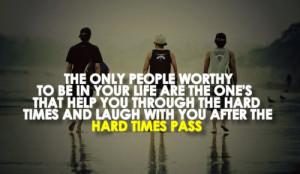 worthy to be in your life are the ones that help you through the hard ...