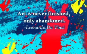 Art is Never finished,only abandoned ~ Art Quote