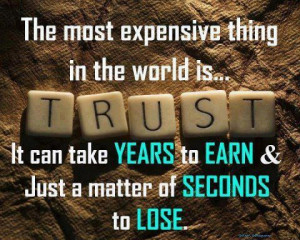 ... trust .It can take years to earn & just a matter of seconds to lose