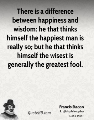 There is a difference between happiness and wisdom: he that thinks ...