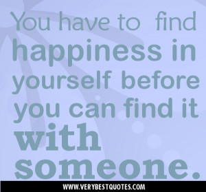 happiness quotes-You have to find happiness in yourself before you can ...
