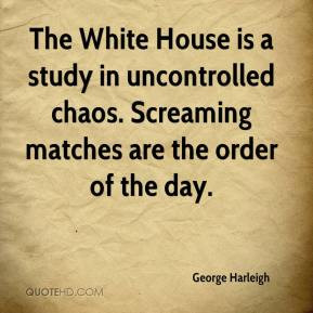 The White House is a study in uncontrolled chaos. Screaming matches ...