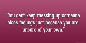 You cant keep messing up someone elses feelings just because you are ...
