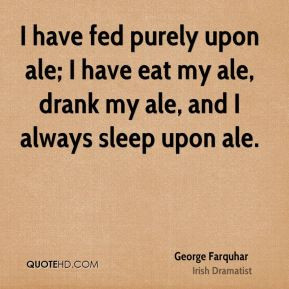 have fed purely upon ale; I have eat my ale, drank my ale, and I ...