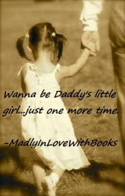 Wanna be Daddy's little girl...just one more time.