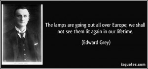 The lamps are going out all over Europe; we shall not see them lit ...