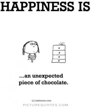 Happiness is an unexpected piece of chocolate Picture Quote #1