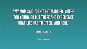 My mom said, 'Don't get married. You're too young. Go out there and ...