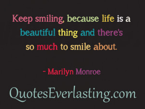 """... beautiful thing and there's so much to smile about."""" -Marilyn"""