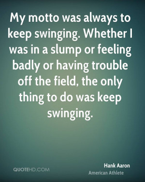 My motto was always to keep swinging. Whether I was in a slump or ...