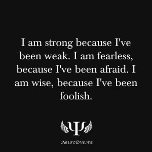 am strong because I've been weak. I am fearless, because I've ...