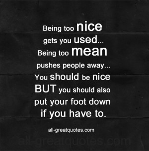 Being too nice gets you used. Being too mean pushes people away. You ...