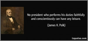 ... faithfully and conscientiously can have any leisure. - James K. Polk