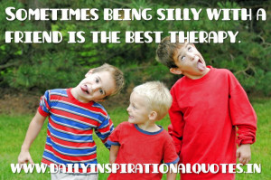 Sometimes being silly with a friend is the best therapy. ~ Anonymous ...