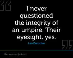 never questioned the integrity of an umpire. Their eyesight, yes ...