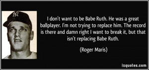 don't want to be Babe Ruth. He was a great ballplayer. I'm not ...