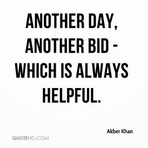 Akber Khan - Another day, another bid - which is always helpful.