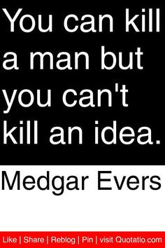 Medgar Evers - You can kill a man but you can't kill an idea. # ...