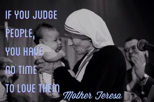 "If you judge people, you have no time to love them."" – Mother ..."
