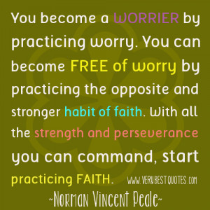 You become a worrier by practicing worry. You can become free of worry ...