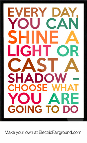 Every day, you can shine a light or cast a shadow – choose what you ...