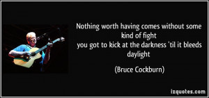 Nothing worth having comes without some kind of fight you got to kick ...