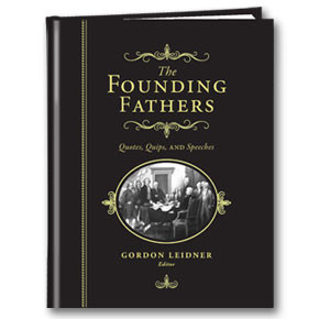 Founding Fathers: Quotes, Quips and Speeches by Gordon Leidner