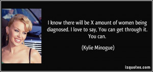 ... love to say, You can get through it. You can. - Kylie Minogue