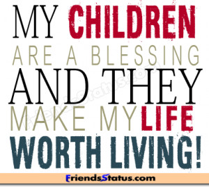 My children are a blessing and they make my life worth living!
