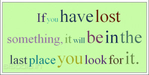 Quotes Find: If you have lost something, it will be in the last place ...