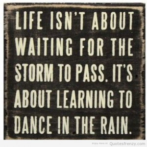 Life isn't about waiting for storm to pass. It's about learning to ...
