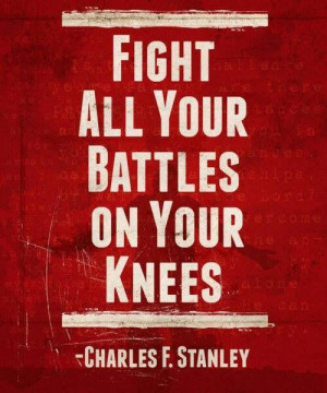 Fight all your battles on your knees.