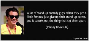 of stand-up comedy guys, when they get a little famous, just give up ...