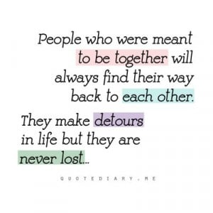 meant to be together will always find their way back to each other ...