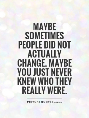 Maybe sometimes people did not actually change. Maybe you just never ...