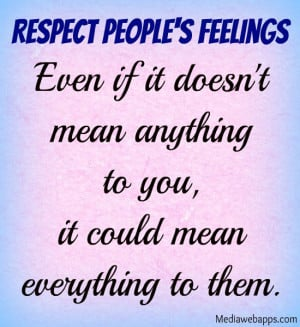 Respect people's feelings. Even if it doesn't mean anything to you, it ...