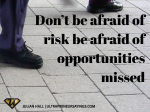 Don't be afraid of risk be afraid of opportunities missed