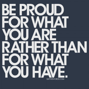 Be Proud for what you are rather than for what you have