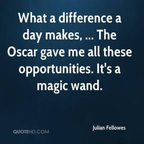 Julian Fellowes - What a difference a day makes, ... The Oscar gave me ...