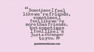Sometimes I feel like we're friends, sometimes I feel like we're more ...