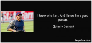 know who I am. And I know I'm a good person. - Johnny Damon