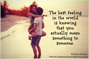 best feeling in the world is knowing that you mean something to ...