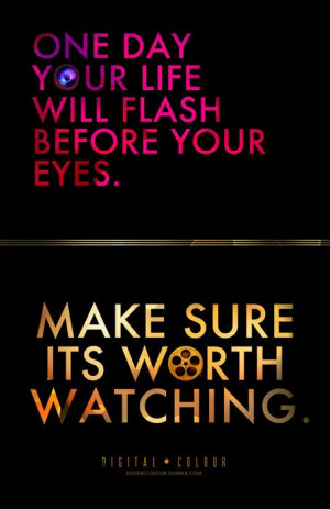 one_day_your_life_will_flash_before_your_eyes_make_sure_its_worth ...